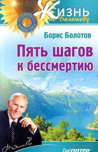 Пять шагов к бессмертию. Борис Болотов