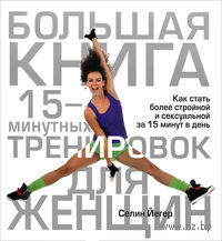 Большая книга 15-минутных тренировок для женщин. Селин Йегер