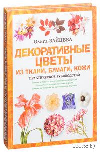 Декоративные цветы из ткани, бумаги, кожи. Практическое руководство. Ольга Зайцева