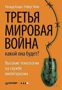 Третья мировая война: какой она будет?. Р. Кларк, Роберт Нейк