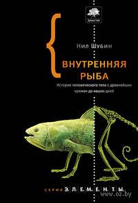 Внутренняя рыба. История человеческого тела с древнейших времен до наших дней. Нил Шубин