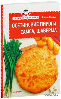 Экспресс-рецепты. Осетинские пироги, самса, шаверма. Елена Товкун