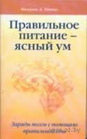 Правильное питание - ясный ум. Заряди мозги с помощью правильной еды. Михаэль Шмидт