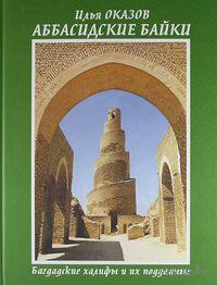 Аббасидские байки. Багдадские халифы и их подданные. Илья Оказов