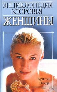 Энциклопедия здоровья женщины. К. Эммер
