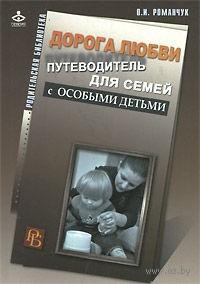 Дорога любви. Путеводитель для семей с особыми детьми и тех, кто идет рядом. Олег Романчук