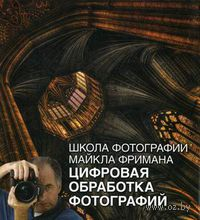 Школа фотографии Майкла Фримана. Цифровая обработка фотографий. Майкл Фриман