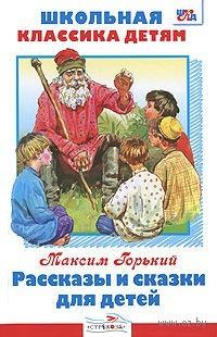 Максим Горький. Рассказы и сказки для детей. Максим Горький