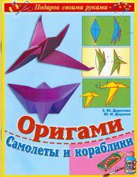 Оригами. Самолеты и кораблики. Елизавета Дорогова, Юрий Дорогов