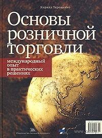 Основы розничной торговли. Международный опыт в практических решениях. Кирилл Терещенко