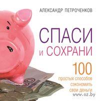 Спаси и сохрани. 100 способ сэкономить свои деньги. Александр Петроченков