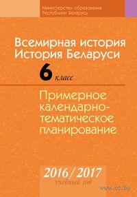 Всемирная история. История Беларуси. 6 класс. Примерное календарно-тематическое планирование. 2016/2017 учебный год