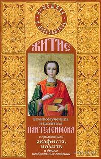 Житие великомученика Пантелеймона с приложением акафиста, молитв и других необходимых сведений