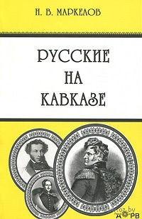 Русские на Кавказе. Николай Маркелов