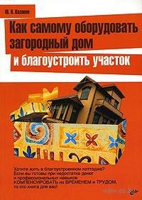 Как самому оборудовать загородной дом и благоустроить участок. Ю. Казаков