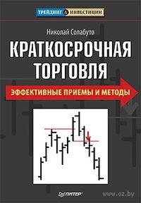 Краткосрочная торговля. Эффективные приемы и методы. Николай Солабуто