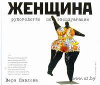 Женщина. Руководство по эксплуатации. Вера Павлова