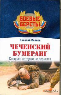 Чеченский бумеранг. Спецназ, который не вернется (м). Николай Иванов