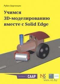 Учимся 3D-моделированию вместе с Solid Edge. Рубен Боргоньен