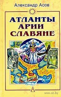 Атланты, арии, славяне. История и вера. Александр Асов