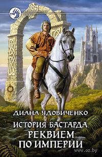 История бастарда. Реквием по империи (книга четвертая). Диана Удовиченко
