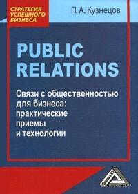 Связи с общественностью для бизнеса. Практические приемы и технологии. Павел Кузнецов
