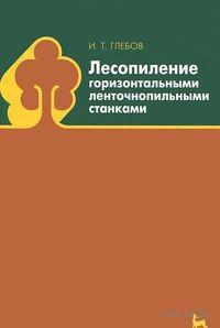 Лесопиление горизонтальными ленточнопильными станками. Иван Глебов