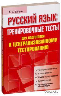 Русский язык. Тренировочные тесты для подготовки к централизованному тестированию. Татьяна Балуш