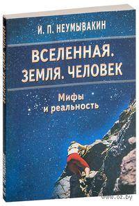 Вселенная. Земля. Человек. Мифы и реальность. Иван Неумывакин