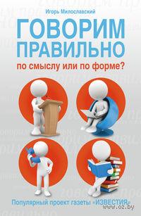 Говорим правильно по смыслу или по форме?. Игорь Милославский