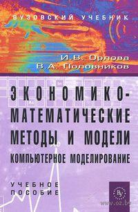 Экономико-математические методы и модели. Компьютерное моделирование. Ирина Орлова, Виктор Половников