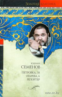 Петровка, 38. Огарева, 6. Репортер. Юлиан Семенов
