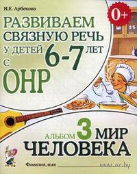 Развиваем связную речь у детей 6-7 лет с ОНР. Альбом 3. Мир человека. Нелли Арбекова