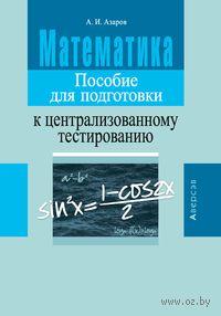 Математика. Пособие для подготовки к централизованному тестированию