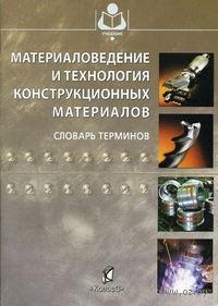 Материаловедение и технология конструкционных материалов. Словарь терминов
