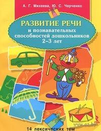 Развитие речи и познавательных способностей дошкольников 2-3 лет. А. Михеева, Ю. Черченко