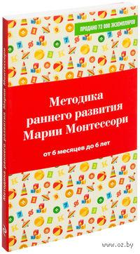 Методика раннего развития Марии Монтессори. От 6 месяцев до 6 лет (м)