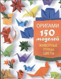 Оригами. 150 моделей. Животные. Птицы. Цветы. С. Жук