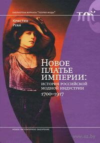 Новое платье империи. История Российской модной индустрии, 1700-1917. Кристиан Руан