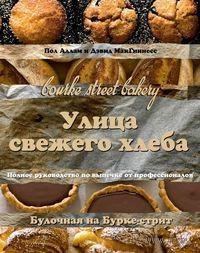 Улица свежего хлеба. Полное руководство по выпечке от профессионалов. Пол Аллам, Дэвид МакГиннесс