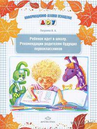 Ребенок идет в школу. Рекомендации родителям будущих первоклассников. И. Пазухина