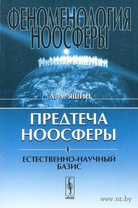 Феноменология ноосферы. Предтеча ноосферы. Часть 1. Естественно-научный базис. Алексей  Яшин