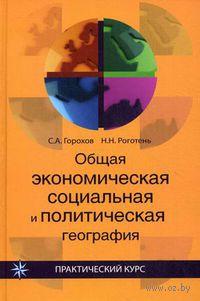 Общая экономическая, социальная и политическая география. Станислав  Горохов, Наталья Роготень
