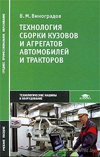 Технология сборки кузовов и агрегатов автомобилей и тракторов. В. Виноградов