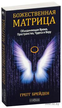 Божественная матрица. Время, пространство и сила сознания. Грегг Брейден