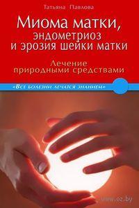 Миома матки, эндометриоз и эрозия шейки матки. Лечение природными средствами