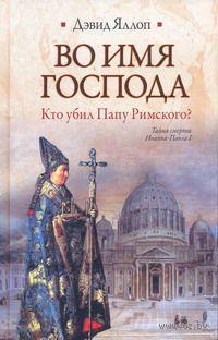 Во имя Господа. Кто убил Папу Римского?. Дэвид Яллоп