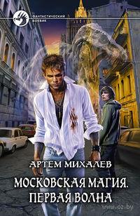 Московская магия. Первая волна. Артем Михалев