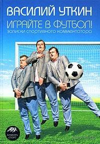 Играйте в футбол! Записки спортивного комментатора. Василий Уткин