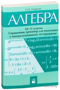 Алгебра. 10-11 классы. Справочник-тренажер для подготовки к централизованному тестированию. О. Пирютко